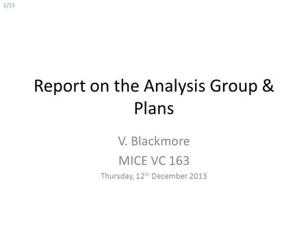 Report on the Analysis Group & Plans V. Blackmore MICE VC 163 Thursday, 12 th December 2013 1/11.