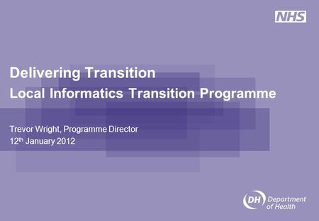 Delivering Transition Local Informatics Transition Programme Trevor Wright, Programme Director 12 th January 2012.