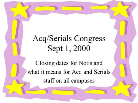 Acq/Serials Congress Sept 1, 2000 Closing dates for Notis and what it means for Acq and Serials staff on all campuses.