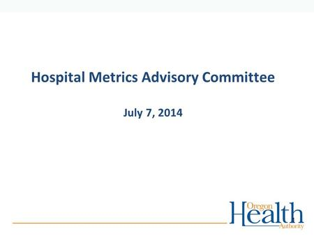 Hospital Metrics Advisory Committee July 7, 2014 1.