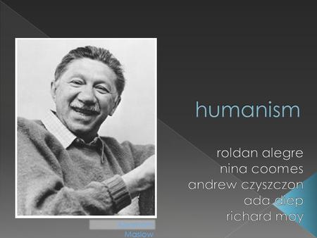 Abraham Maslow.  Humanistic Psychology: - focuses on an individual's potential. - a response to the dissatisfaction with behaviorism (the study of observable.