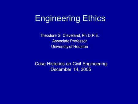 Engineering Ethics Theodore G. Cleveland, Ph.D,P.E. Associate Professor University of Houston Case Histories on Civil Engineering December 14, 2005.
