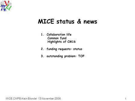 MICE CMPB Alain Blondel 13 November 2006 1 MICE status & news 1. Collaboration life Common fund Highlights of CM16 2. funding requests: status 3. outstanding.