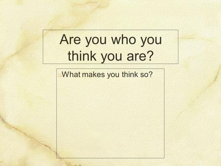 Are you who you think you are? What makes you think so?