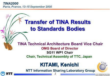 (C)1999 NTT 1 Transfer of TINA Results to Standards Bodies TINA2000 Paris, France, 13-15 September 2000 TINA Technical Architecture Board Vice Chair KITAMI,