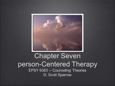 Chapter Seven person-Centered Therapy EPSY 6363 -- Counseling Theories D. Scott Sparrow.