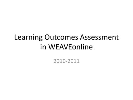 Learning Outcomes Assessment in WEAVEonline 2010-2011.