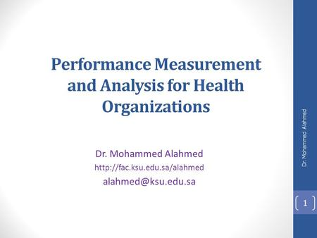 Performance Measurement and Analysis for Health Organizations Dr. Mohammed Alahmed  Dr. Mohammed Alahmed.