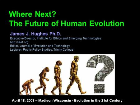 Copyright Institute for Ethics and Emerging Technologies 2005 Where Next? The Future of Human Evolution James J. Hughes Ph.D. Executive Director, Institute.