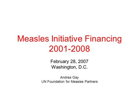 Measles Initiative Financing 2001-2008 February 28, 2007 Washington, D.C. Andrea Gay UN Foundation for Measles Partners.
