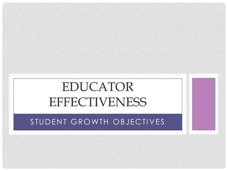 STUDENT GROWTH OBJECTIVES EDUCATOR EFFECTIVENESS.