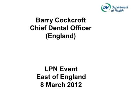 Barry Cockcroft Chief Dental Officer (England) LPN Event East of England 8 March 2012.