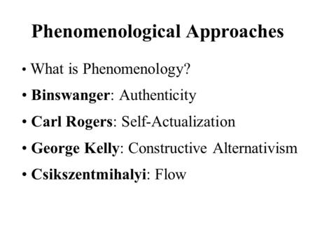 Phenomenological Approaches What is Phenomenology? Binswanger: Authenticity Carl Rogers: Self-Actualization George Kelly: Constructive Alternativism Csikszentmihalyi: