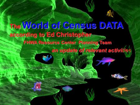 The World of Census DATA according to Ed Christopher FHWA Resource Center Planning Team an update of relevant activities.