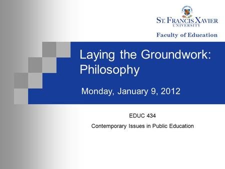 Laying the Groundwork: Philosophy Monday, January 9, 2012 EDUC 434 Contemporary Issues in Public Education Faculty of Education.