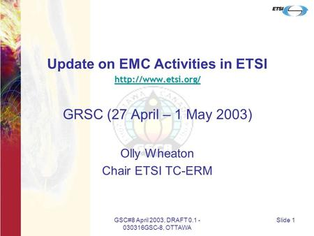 GSC#8 April 2003, DRAFT 0.1 - 030316GSC-8, OTTAWA Slide 1 Update on EMC Activities in ETSI  GRSC (27 April – 1 May 2003) Olly Wheaton.