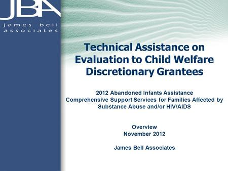 Technical Assistance on Evaluation to Child Welfare Discretionary Grantees 2012 Abandoned Infants Assistance Comprehensive Support Services for Families.