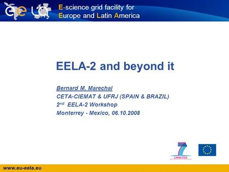 Www.eu-eela.eu E-science grid facility for Europe and Latin America EELA-2 and beyond it Bernard M. Marechal CETA-CIEMAT & UFRJ (SPAIN & BRAZIL) 2 nd EELA-2.