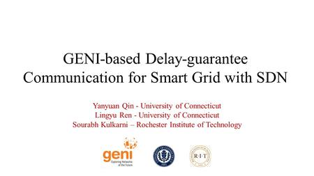 GENI-based Delay-guarantee Communication for Smart Grid with SDN Yanyuan Qin - University of Connecticut Lingyu Ren - University of Connecticut Sourabh.