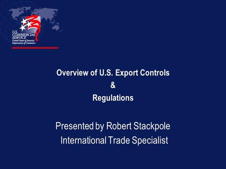 Overview of U.S. Export Controls & Regulations Presented by Robert Stackpole International Trade Specialist.