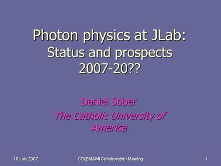 10 July 2007 Collaboration Meeting 1 Photon physics at JLab: Status and prospects 2007-20?? Daniel Sober The Catholic University of America.