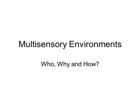 Multisensory Environments Who, Why and How?. Why? Opportunities for pupil-led exploration, investigation, problem-solving and discovery; A means of.