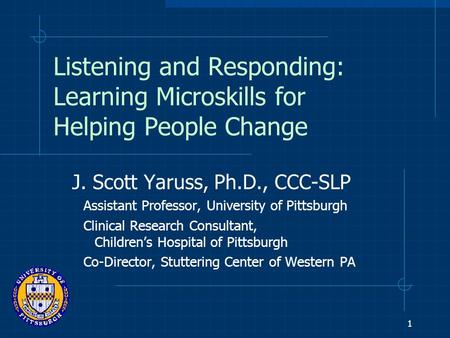 1 Listening and Responding: Learning Microskills for Helping People Change J. Scott Yaruss, Ph.D., CCC-SLP Assistant Professor, University of Pittsburgh.