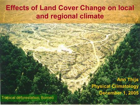 Effects of Land Cover Change on local and regional climate Ann Thijs Physical Climatology December 1, 2005 Tropical deforestation, Borneo.