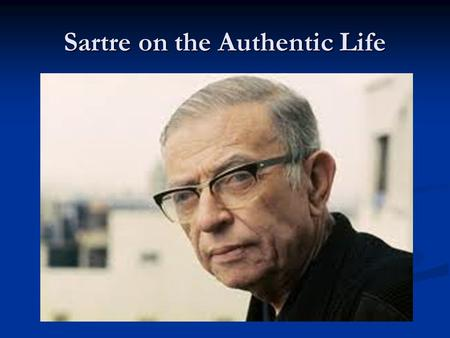 Sartre on the Authentic Life. Jean-Paul Sartre Jean-Paul Charles Aymard Sartre Jean-Paul Charles Aymard Sartre 1905-1980 AD 1905-1980 AD Founded Existentialism.
