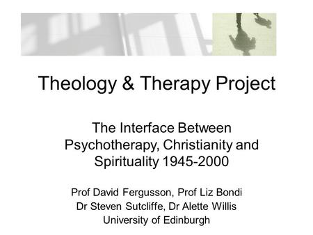 Theology & Therapy Project Prof David Fergusson, Prof Liz Bondi Dr Steven Sutcliffe, Dr Alette Willis University of Edinburgh The Interface Between Psychotherapy,