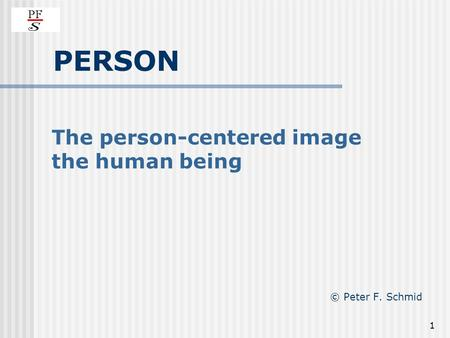 1 PERSON The person-centered image the human being © Peter F. Schmid.