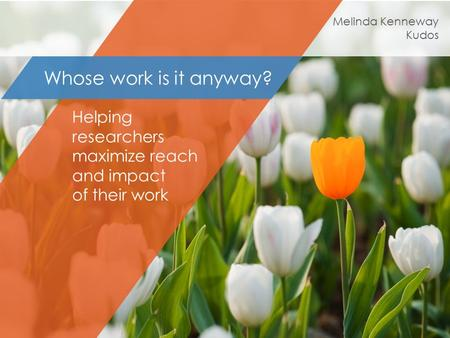 Helping researchers maximize reach and impact of their work Whose work is it anyway? Melinda Kenneway Kudos.
