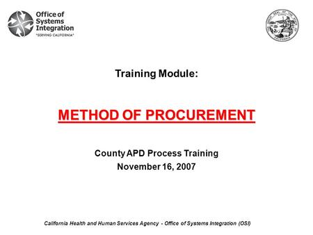Training Module: METHOD OF PROCUREMENT County APD Process Training November 16, 2007 California Health and Human Services Agency - Office of Systems Integration.