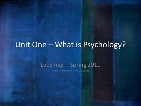 Unit One – What is Psychology? Leochner – Spring 2011 (with contributions by Mr. Mitchell)