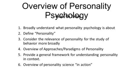 "Overview of Personality Psychology Goals for Today 1.Broadly understand what personality psychology is about 2.Define ""Personality"" 3.Consider the relevance."