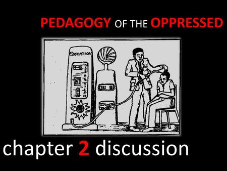 PEDAGOGY OF THE OPPRESSED chapter 2 discussion. I NEED YOUR HELP!