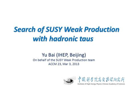 Yu Bai (IHEP, Beijing) On behalf of the SUSY Weak Production team ACCM 23, Mar 3, 2013 Search of SUSY Weak Production with hadronic taus Search of SUSY.