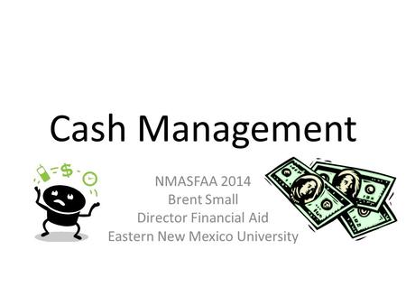 Cash Management NMASFAA 2014 Brent Small Director Financial Aid Eastern New Mexico University.