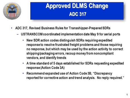 1 Approved DLMS Change ADC 317 ADC 317, Revised Business Rules for Transshipper-Prepared SDRs – USTRANSCOM coordinated implementation date May 9 for aerial.