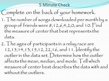 5 Minute Check Complete on the back of your homework. 1. The number of songs downloaded per month by a group of friends were 8,12,6,4,2,0, and 10. Find.