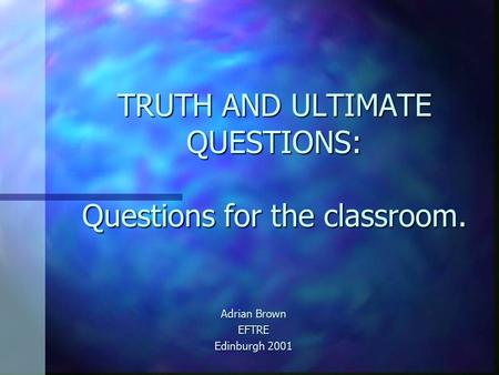 TRUTH AND ULTIMATE QUESTIONS: Questions for the classroom. Adrian Brown EFTRE Edinburgh 2001.