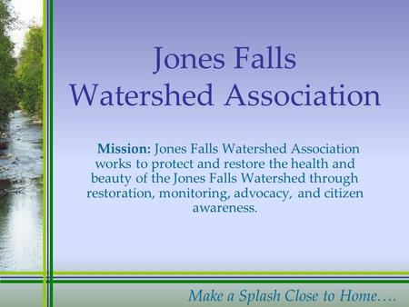 Make a Splash Close to Home…. Jones Falls Watershed Association Mission: Jones Falls Watershed Association works to protect and restore the health and.