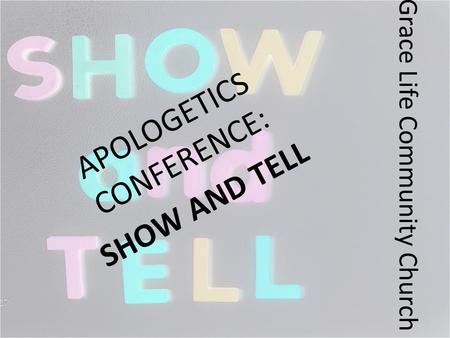 Grace Life Community Church APOLOGETICS CONFERENCE: SHOW AND TELL.