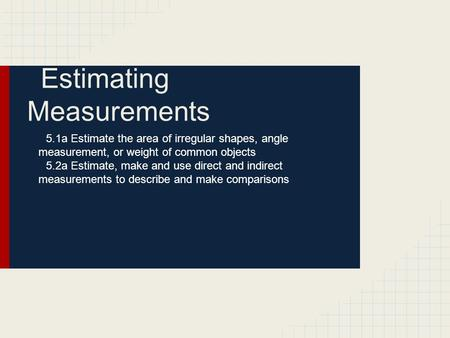 Estimating Measurements 5.1a Estimate the area of irregular shapes, angle measurement, or weight of common objects 5.2a Estimate, make and use direct and.
