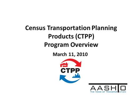 Census Transportation Planning Products (CTPP) Program Overview March 11, 2010.