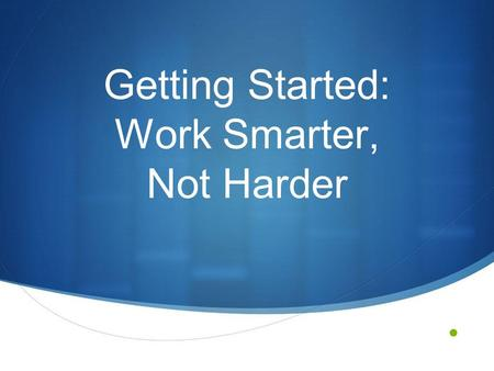 Getting Started: Work Smarter, Not Harder. The Challenge Whenever a new initiative is introduced to a school, district/region, or state, the general approach.