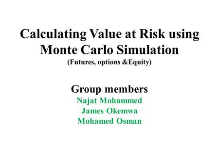 Calculating Value at Risk using Monte Carlo Simulation (Futures, options &Equity) Group members Najat Mohammed James Okemwa Mohamed Osman.