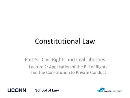 Constitutional Law Part 5: Civil Rights and Civil Liberties Lecture 2: Application of the Bill of Rights and the Constitution to Private Conduct.