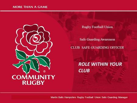 Martin Balls Hampshire Rugby Football Union Safe Guarding Manager Rugby Football Union Safe Guarding Awareness CLUB SAFE GUARDING OFFICER ROLE WITHIN YOUR.