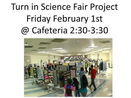 Turn in Science Fair Project Friday February Cafeteria 2:30-3:30.